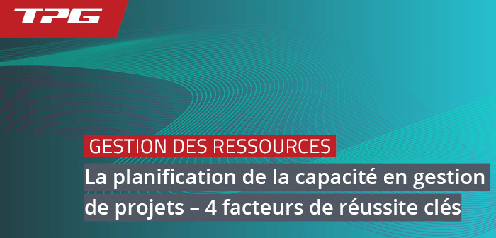 La planification de la capacité en gestion de projets – 4 facteurs de réussite clés